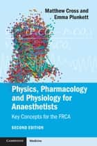 Physics, Pharmacology and Physiology for Anaesthetists - Key Concepts for the FRCA ebook by Matthew E. Cross, Emma V. E. Plunkett