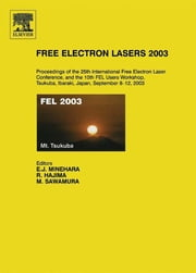 Free Electron Lasers 2003 - Proceedings of the 25th International Free Electron Laser Conference and the 10th FEL Users Workshop, Tsukuba, Ibaraki, Japan, 8-12 September 2003 ebook by Eisuke J. Minehara,Masaru Sawamura,Ryoichi Hajima