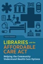 Libraries and the Affordable Care Act - Helping the Community Understand Health-care Options ebook by Francisca Goldsmith