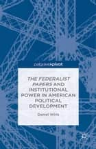 The Federalist Papers and Institutional Power In American Political Development ebook by D. Wirls