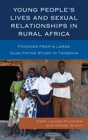 Young People's Lives and Sexual Relationships in Rural Africa - Findings from a Large Qualitative Study in Tanzania ebook by Mary Louisa Plummer,Daniel Wight