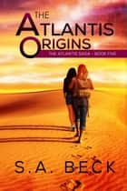 The Atlantis Origins - The Atlantis Saga, #5 ebook by S.A. Beck