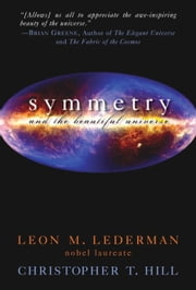 Symmetry and the Beautiful Universe ebook by Leon M. Lederman,Christopher T. Hill