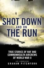 Shot Down and on the Run - True Stories of RAF and Commonwealth Aircrews of WWII ebook by Air Commodore Graham Pitchfork