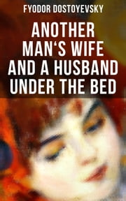ANOTHER MAN'S WIFE AND A HUSBAND UNDER THE BED - A Humorous Love Triangle (by the author of Crime and Punishment, The Brothers Karamazov, The Idiot, The House of the Dead, The Possessed and The Gambler) ebook by Fyodor Dostoyevsky, Constance Garnett