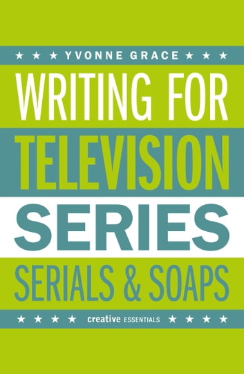 Writing for Television - A Complete Writer's Guide to Series, Serials and Soaps eBook by Yvonne Grace