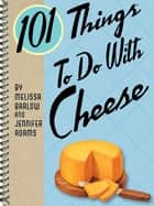 101 Things To Do With Cheese ebook by Melissa Barlow, Jennifer Adams