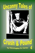 Uncanny Tales of Crush and Pound 4 ebook by Christopher D. Carter
