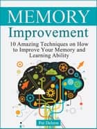 Memory improvement: 10 Amazing Techniques on How to Improve Your Memory and Learning Ability ebook by