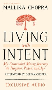 Living With Intent (Enhanced Edition) - My Somewhat Messy Journey to Purpose, Peace, and Joy ebook by Mallika Chopra, Deepak Chopra, M.D.