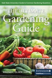 The Ultimate Gardening Guide - Utah State University's Guide to Common Gardening Questions ebook by Katie Wagner, Shawn Olsen, Dan Drost