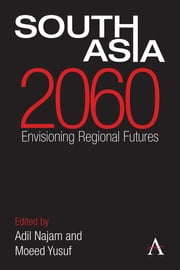 South Asia 2060 - Envisioning Regional Futures ebook by Adil Najam, Moeed Yusuf