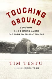 Touching Ground - Devotion and Demons Along the Path to Enlightenment ebook by Tim Testu, Emma Varvaloucas, Jaimal Yogis,...