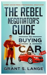 The Rebel Negotiator's Guide to Buying a Car: Expert Advice From a Professional Negotiator ebook by Grant Lange