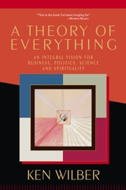 A Theory of Everything - An Integral Vision for Business, Politics, Science, and Spirituality ebook by Ken Wilber