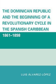 The Dominican Republic and the Beginning of a Revolutionary Cycle in the Spanish Caribbean - 1861-1898 ebook by Luis Álvarez-López
