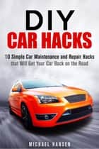 DIY Car Hacks: 10 Simple Car Maintenance and Repair Hacks that Will Get Your Car Back on the Road - Car Maintenance eBook by Michael Hansen