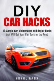 DIY Car Hacks: 10 Simple Car Maintenance and Repair Hacks that Will Get Your Car Back on the Road - Car Maintenance ebook by Kobo.Web.Store.Products.Fields.ContributorFieldViewModel
