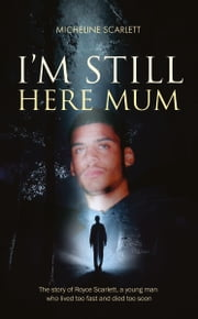 I'm Still Here Mum - The story of Royce Scarlett, a young man who lived too fast and died too soon ebook by Micheline Scarlett