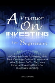 A Primer On Investing For Beginners - A Complete Guide To Investing With Basic Coverage On How To Invest And What To Invest So You Can Learn Important Investing Basics For Successful Investing ebook by Mark O. Landeau
