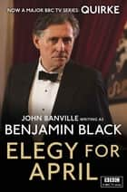 Elegy for April - Quirke Mysteries Book 3 ebook by Benjamin Black