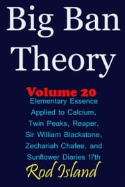 Big Ban Theory: Elementary Essence Applied to Calcium, Twin Peaks, Reaper, Sir William Blackstone, Zechariah Chafee, and Sunflower Diaries 17th, Volume 20 ebook by Rod Island