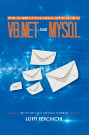 How to Write a Bulk Emails Application in VB.NET and MySQL - Step By Step Fully Working Program ebook by Lotfi Ferchichi