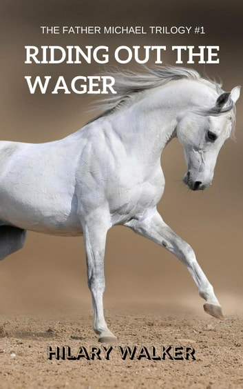 Riding Out the Wager: The Story of a Damaged Horse & His Soldier - The Father Michael Trilogy, #1 ebook by Hilary Walker