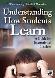 Understanding How Students Learn - A Guide for Instructional Leaders ebook by Patricia A. Alexander,Dr. P. Karen Murphy