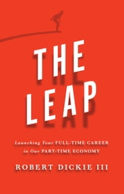The Leap - Launching Your Full-Time Career in Our Part-Time Economy ebook by Robert Dickie