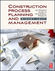 Construction Process Planning and Management - An Owner's Guide to Successful Projects ebook by Sidney M Levy