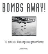 Bombs Away! - The World War II Bombing Campaigns over Europe ebook by John R. Bruning