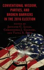 Conventional Wisdom, Parties, and Broken Barriers in the 2016 Election ebook by Jennifer C. Lucas, Christopher J. Galdieri, Tauna Starbuck Sisco,...