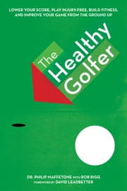 The Healthy Golfer - Lower Your Score, Reduce Pain, Build Fitness, and Improve Your Game with Better Body Economy ebook by Philip Maffetone,David Leadbetter