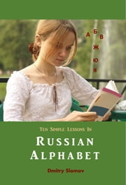 Ten Simple Lessons In Russian Alphabet - Fast and Effective Learning Of Russian Alphabet ebook by Dmitry Slomov