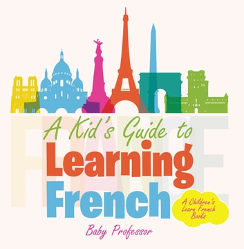 A Kid's Guide to Learning French | A Children's Learn French Books ebook by Baby Professor