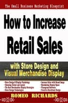How to Increase Retail Sales with Store Design and Visual Merchandise Display ebook by Romeo Richards
