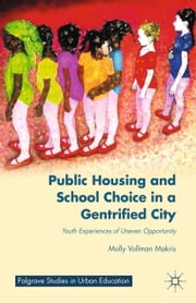 Public Housing and School Choice in a Gentrified City - Youth Experiences of Uneven Opportunity ebook by M. Makris