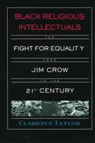 Black Religious Intellectuals - The Fight for Equality from Jim Crow to the 21st Century ebook by Clarence Taylor