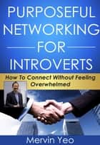 Purposeful Networking for Introverts - How to Connect Without Feeling Overwhelmed eBook by Mervin Yeo