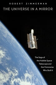 The Universe in a Mirror - The Saga of the Hubble Space Telescope and the Visionaries Who Built It ebook by Robert Zimmerman