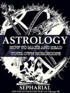 Astrology - How to Make and Read Your Own Horoscope ebook by Sepharial