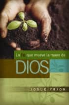 La fe que mueve la mano de Dios ebook by Josué Yrion