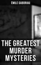The Greatest Murder Mysteries of Émile Gaboriau - Monsieur Lecoq, The Mystery of Orcival, Caught in the Net, The Clique of Gold, Other People's Money… ebook by Émile Gaboriau, F. Williams, George A. O. Ernst
