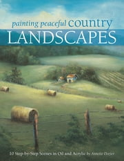 Painting Peaceful Country Landscapes: 10 Step-by-step Scenes in Oil and Acrylic - 10 Step-by-step Scenes in Oil and Acrylic ebook by Annette Dozier