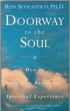 Doorway to the Soul: How to Have a Profound Spiritual Experience ebook by Ron Scolastico