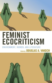 Feminist Ecocriticism - Environment, Women, and Literature ebook by Douglas A. Vakoch,Vicky L. Adams,Marnie M. Sullivan,Theda Wrede,Jeffrey A. Lockwood,Richard M. Magee,Eric Otto,Monique LaRocque