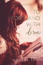 To Portland, With Love eBook by Cassia Leo
