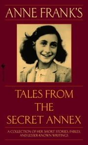 Anne Frank's Tales from the Secret Annex - A Collection of Her Short Stories, Fables, and Lesser-Known Writings, Revised Edition ebook by Anne Frank