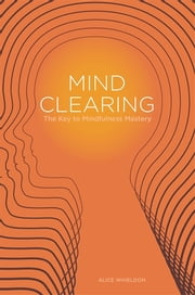 Mind Clearing - The Key to Mindfulness Mastery ebook by Alice Whieldon,Lawrence Noyes